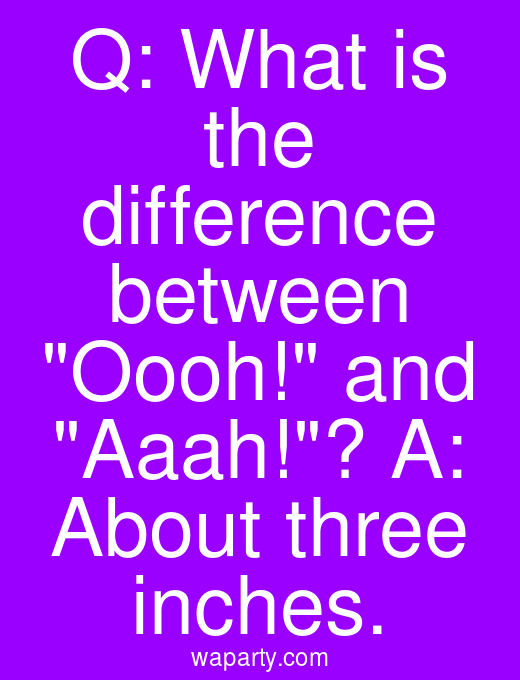 Q: What is the difference between Oooh! and Aaah!? A: About three inches.