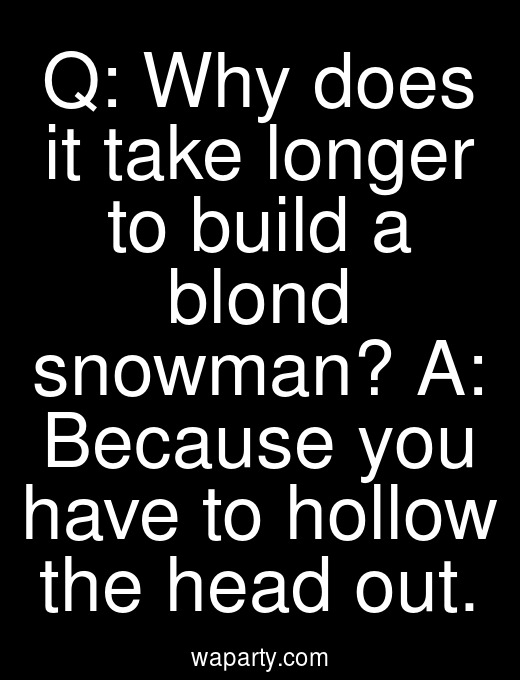 Q: Why does it take longer to build a blond snowman? A: Because you have to hollow the head out.