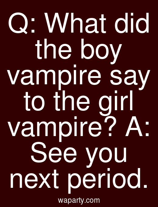 Q: What did the boy vampire say to the girl vampire? A: See you next period.