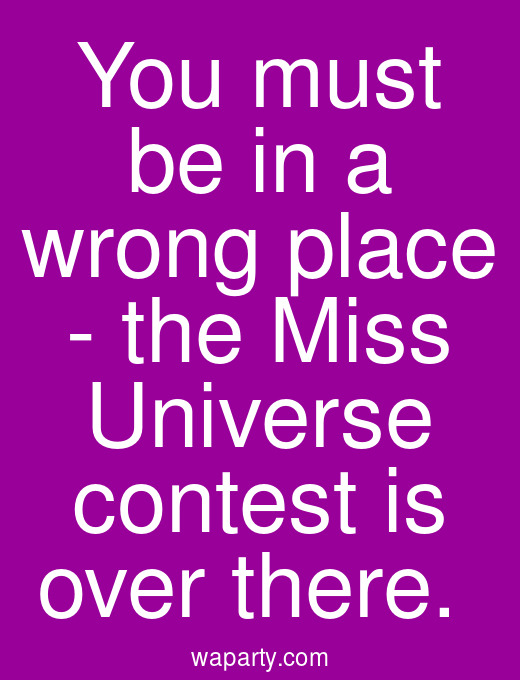 You must be in a wrong place - the Miss Universe contest is over there.