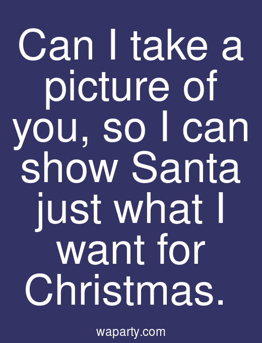 Can I take a picture of you, so I can show Santa just what I want for Christmas.