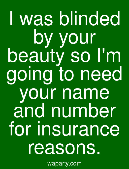 I was blinded by your beauty so Im going to need your name and number for insurance reasons.