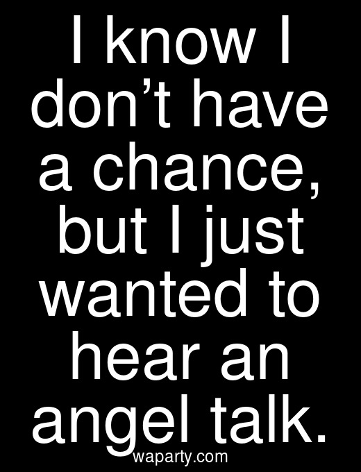 I know I don't have a chance, but I just wanted to hear an angel talk.