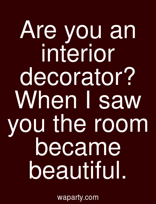 Are you an interior decorator? When I saw you the room became beautiful.