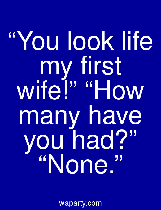 """""""You look life my first wife!"""" """"How many have you had?"""" """"None."""""""