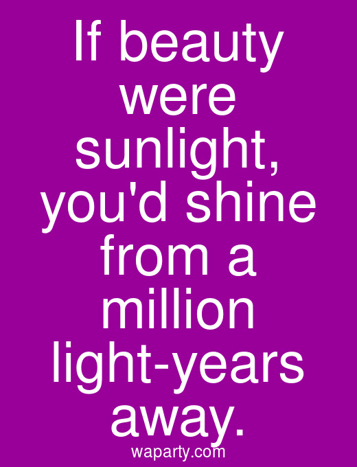 If beauty were sunlight, youd shine from a million light-years away.