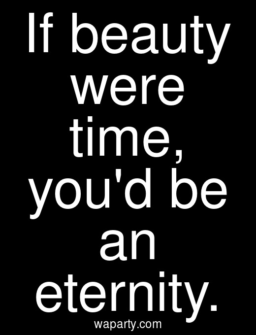 If beauty were time, youd be an eternity.