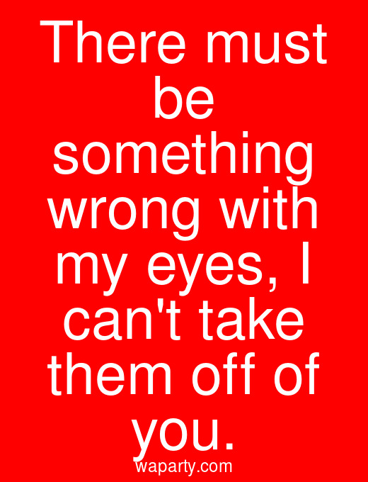 There must be something wrong with my eyes, I cant take them off of you.