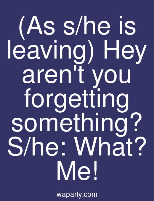 (As s/he is leaving) Hey arent you forgetting something? S/he: What? Me!