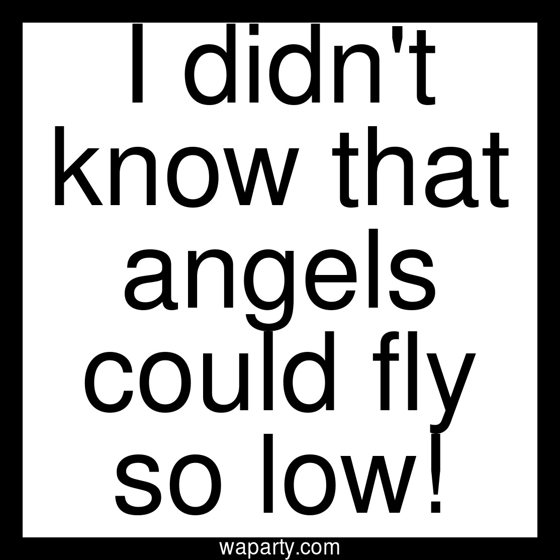 I didnt know that angels could fly so low!