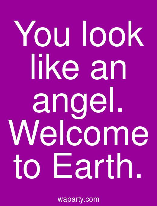 You look like an angel. Welcome to Earth.