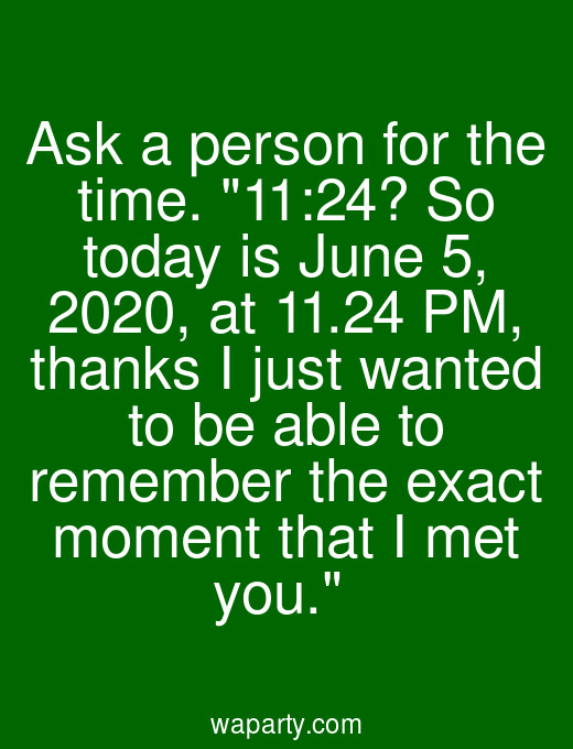 Ask a person for the time. 11:24? So today is June 5, 2020, at 11.24 PM, thanks I just wanted to be able to remember the exact moment that I met you.