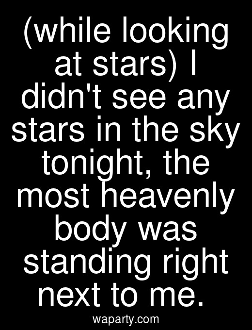 (while looking at stars) I didnt see any stars in the sky tonight, the most heavenly body was standing right next to me.
