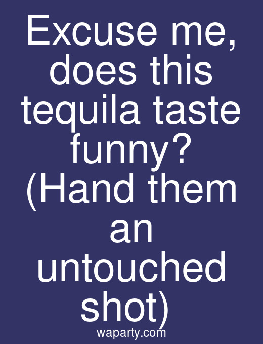 Excuse me, does this tequila taste funny? (Hand them an untouched shot)