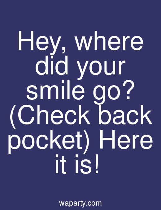 Hey, where did your smile go? (Check back pocket) Here it is!
