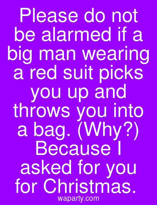 Please do not be alarmed if a big man wearing a red suit picks you up and throws you into a bag. (Why?) Because I asked for you for Christmas.
