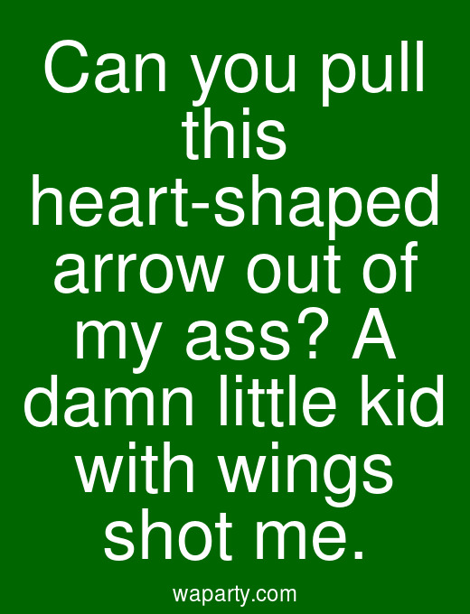 Can you pull this heart-shaped arrow out of my ass? A damn little kid with wings shot me.