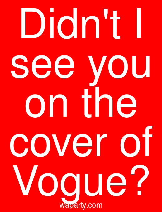 Didnt I see you on the cover of Vogue?