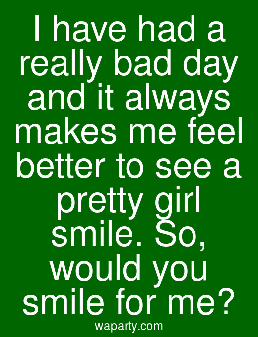 I have had a really bad day and it always makes me feel better to see a pretty girl smile. So, would you smile for me?