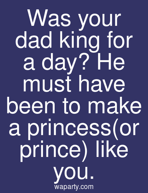 Was your dad king for a day? He must have been to make a princess(or prince) like you.