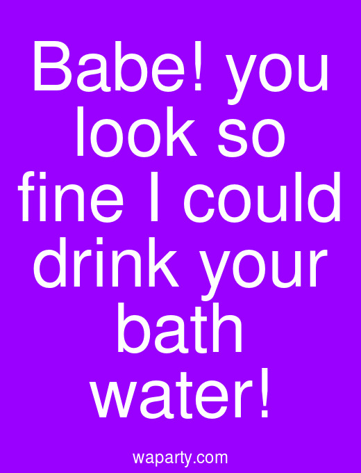 Babe! you look so fine I could drink your bath water!