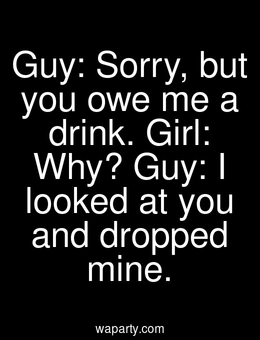 Guy: Sorry, but you owe me a drink. Girl: Why? Guy: I looked at you and dropped mine.