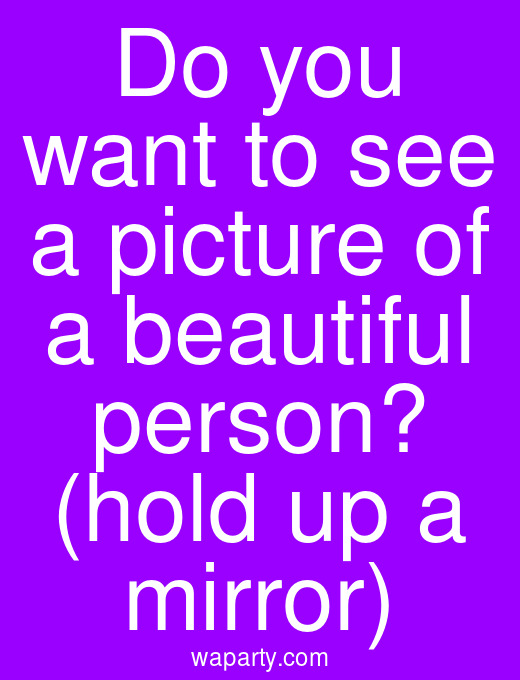 Do you want to see a picture of a beautiful person? (hold up a mirror)