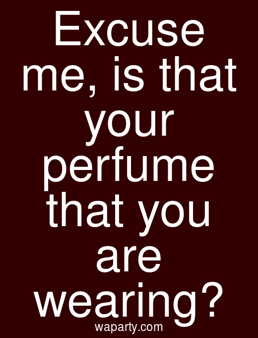 Excuse me, is that your perfume that you are wearing?