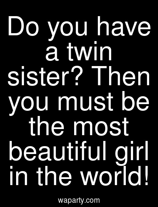 Do you have a twin sister? Then you must be the most beautiful girl in the world!