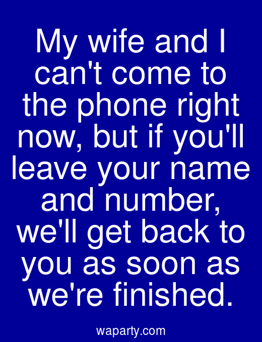 My wife and I cant come to the phone right now, but if youll leave your name and number, well get back to you as soon as were finished.