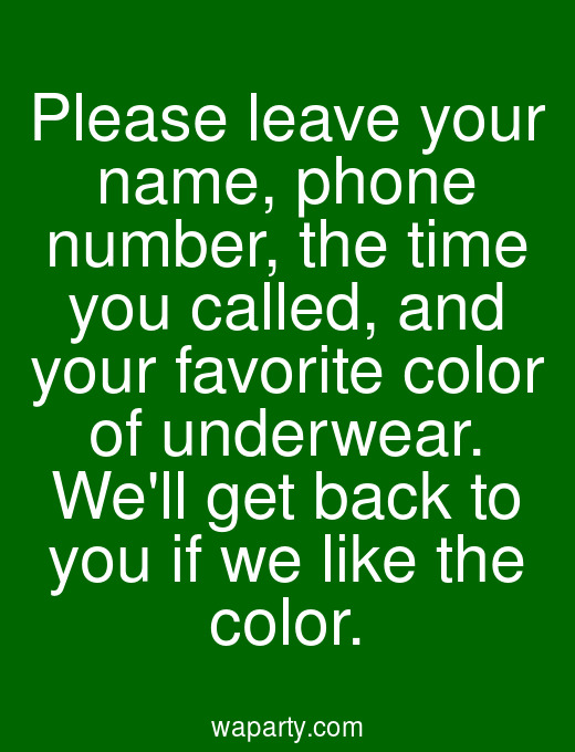 Please leave your name, phone number, the time you called, and your favorite color of underwear. Well get back to you if we like the color.