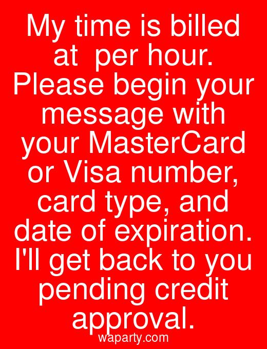 My time is billed at $125 per hour. Please begin your message with your MasterCard or Visa number, card type, and date of expiration. Ill get back to you pending credit approval.