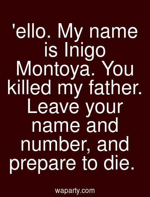 ello. My name is Inigo Montoya. You killed my father. Leave your name and number, and prepare to die.