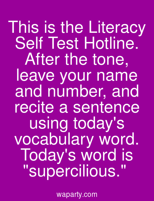 This is the Literacy Self Test Hotline. After the tone, leave your name and number, and recite a sentence using todays vocabulary word. Todays word is supercilious.