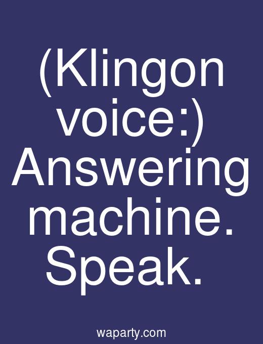 (Klingon voice:) Answering machine. Speak.