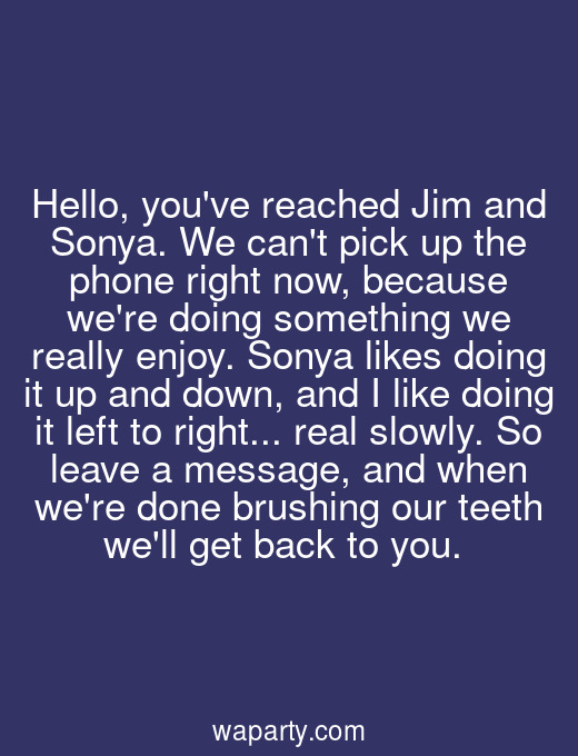 Hello, youve reached Jim and Sonya. We cant pick up the phone right now, because were doing something we really enjoy. Sonya likes doing it up and down, and I like doing it left to right... real slowly. So leave a message, and when were done brushing our teeth well get back to you.