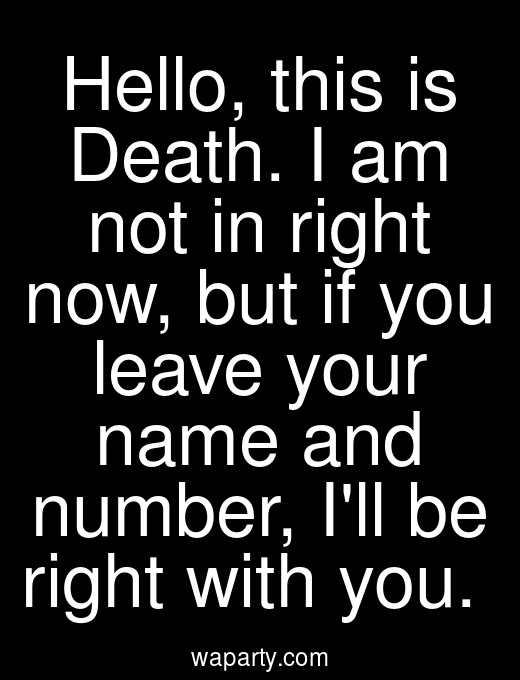 Hello, this is Death. I am not in right now, but if you leave your name and number, Ill be right with you.