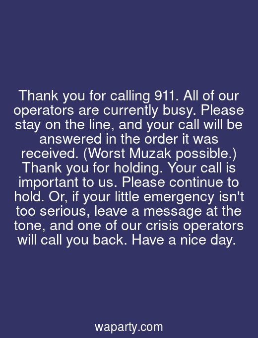 Thank you for calling 911. All of our operators are currently busy. Please stay on the line, and your call will be answered in the order it was received. (Worst Muzak possible.) Thank you for holding. Your call is important to us. Please continue to hold. Or, if your little emergency isnt too serious, leave a message at the tone, and one of our crisis operators will call you back. Have a nice day.
