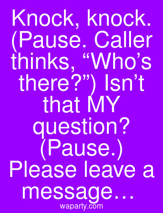 """Knock, knock. (Pause. Caller thinks, """"Who's there?"""") Isn't that MY question? (Pause.) Please leave a message…"""