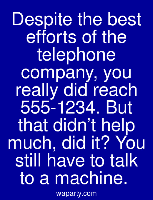 Despite the best efforts of the telephone company, you really did reach 555-1234. But that didn't help much, did it? You still have to talk to a machine.