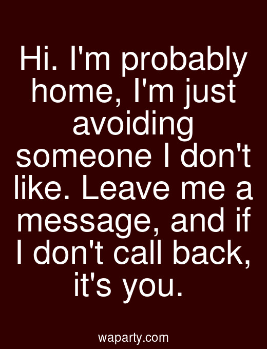 Hi. Im probably home, Im just avoiding someone I dont like. Leave me a message, and if I dont call back, its you.