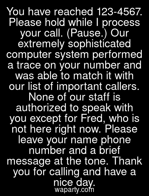You have reached 123-4567. Please hold while I process your call. (Pause.) Our extremely sophisticated computer system performed a trace on your number and was able to match it with our list of important callers. None of our staff is authorized to speak with you except for Fred, who is not here right now. Please leave your name phone number and a brief message at the tone. Thank you for calling and have a nice day.
