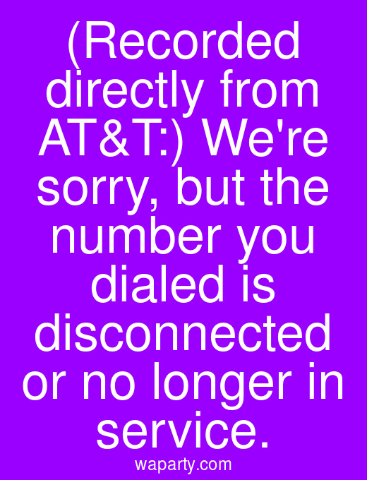 (Recorded directly from AT&T:) Were sorry, but the number you dialed is disconnected or no longer in service.