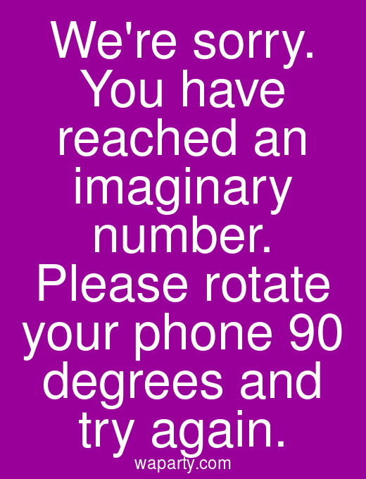 Were sorry. You have reached an imaginary number. Please rotate your phone 90 degrees and try again.
