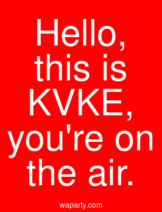 Hello, this is KVKE, youre on the air.