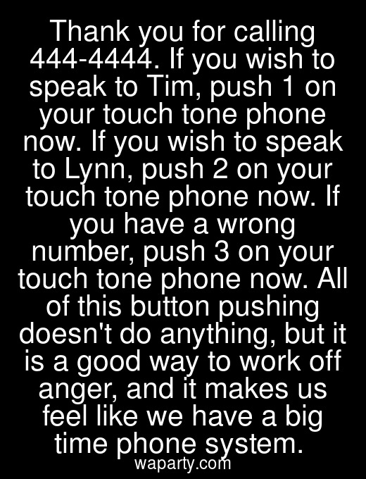 Thank you for calling 444-4444. If you wish to speak to Tim, push 1 on your touch tone phone now. If you wish to speak to Lynn, push 2 on your touch tone phone now. If you have a wrong number, push 3 on your touch tone phone now. All of this button pushing doesnt do anything, but it is a good way to work off anger, and it makes us feel like we have a big time phone system.