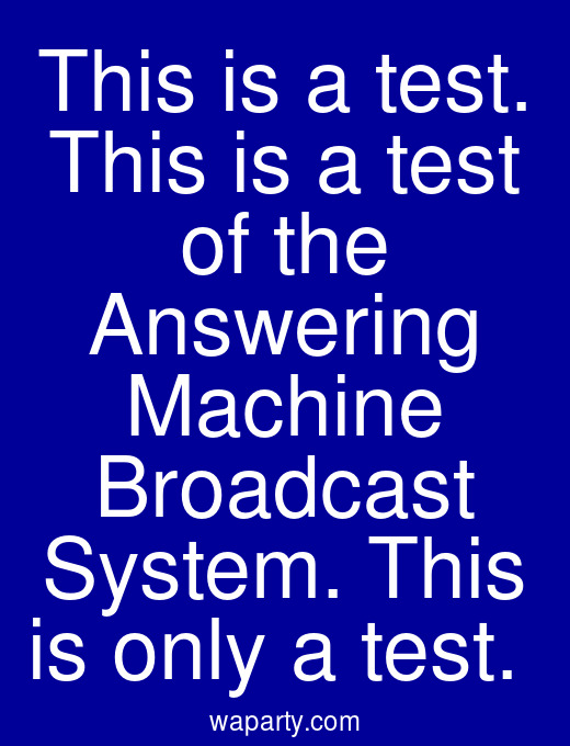 This is a test. This is a test of the Answering Machine Broadcast System. This is only a test.