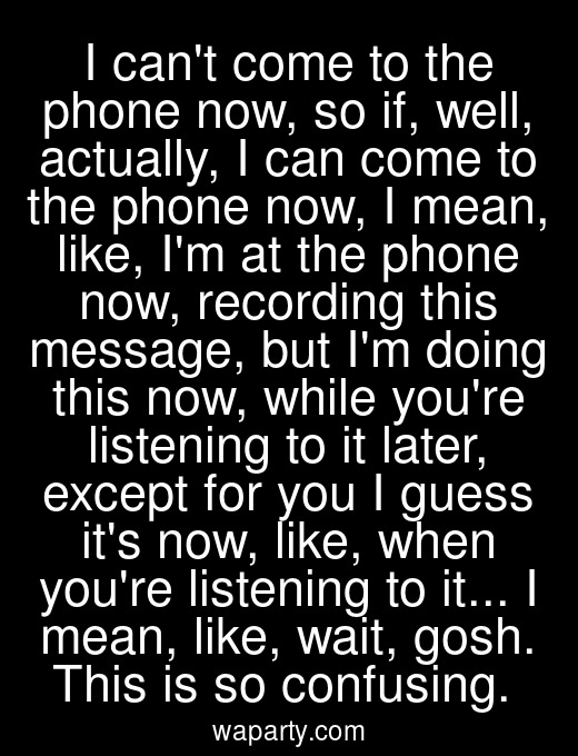 I cant come to the phone now, so if, well, actually, I can come to the phone now, I mean, like, Im at the phone now, recording this message, but Im doing this now, while youre listening to it later, except for you I guess its now, like, when youre listening to it... I mean, like, wait, gosh. This is so confusing.