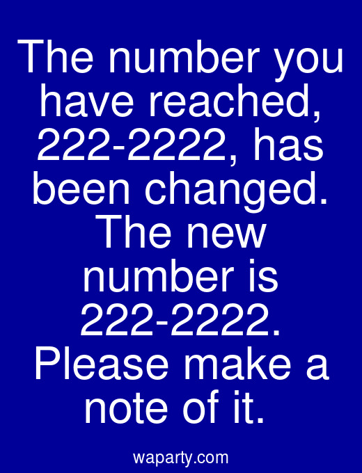 The number you have reached, 222-2222, has been changed. The new number is 222-2222. Please make a note of it.
