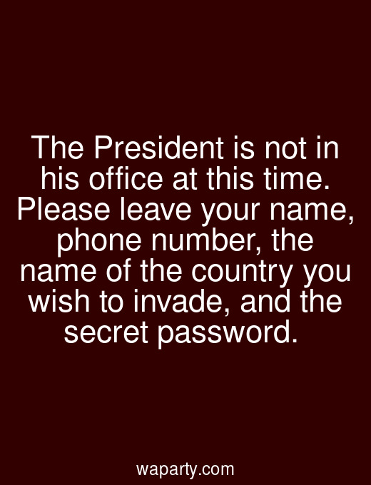 The President is not in his office at this time. Please leave your name, phone number, the name of the country you wish to invade, and the secret password.